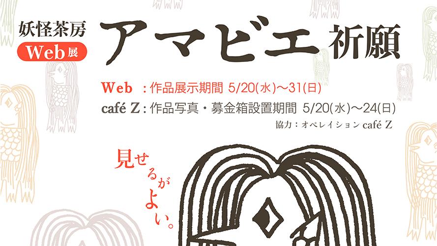 【妖怪茶房Web展『アマビエ祈願』(協力:オペレイションcafeZ】_a0017350_04414536.jpg