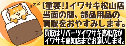 【重要】イワサキ松山店の中古パーツ買取は当面おやすみします。_b0163075_18063731.png