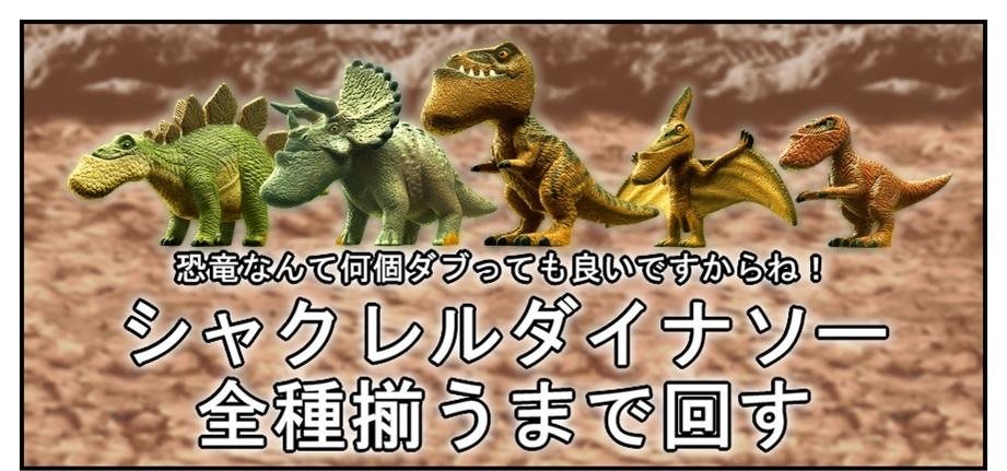 シャクレルダイナソー 全種揃うまで回す!!_f0205396_20111643.jpg