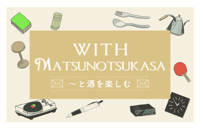 『with Matsunotsukasa』〜と酒を楽しむ Vol.1_f0342355_16143840.jpg