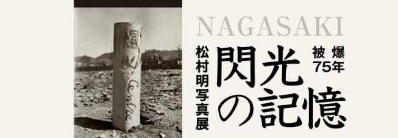 "松村明写真展 「閃光の記憶」被爆75年 Akira Matsumura \""Flash Memories Nagasaki\"" 3月6日~13日_a0281139_15351003.jpg"