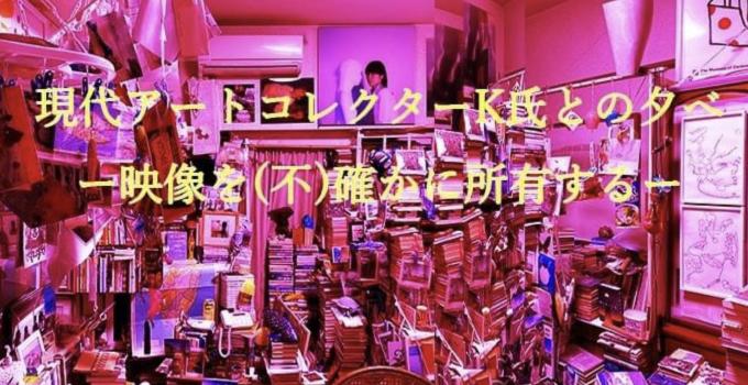 現代アートコレクターK氏との夕べ -映像を(不)確かに所有する- MEDEA project vol.2_a0156417_12130682.jpeg