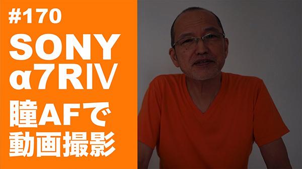 2021/07/06 #170 SONY α7RⅣ 瞳AFで動画撮影_b0171364_14514139.jpg
